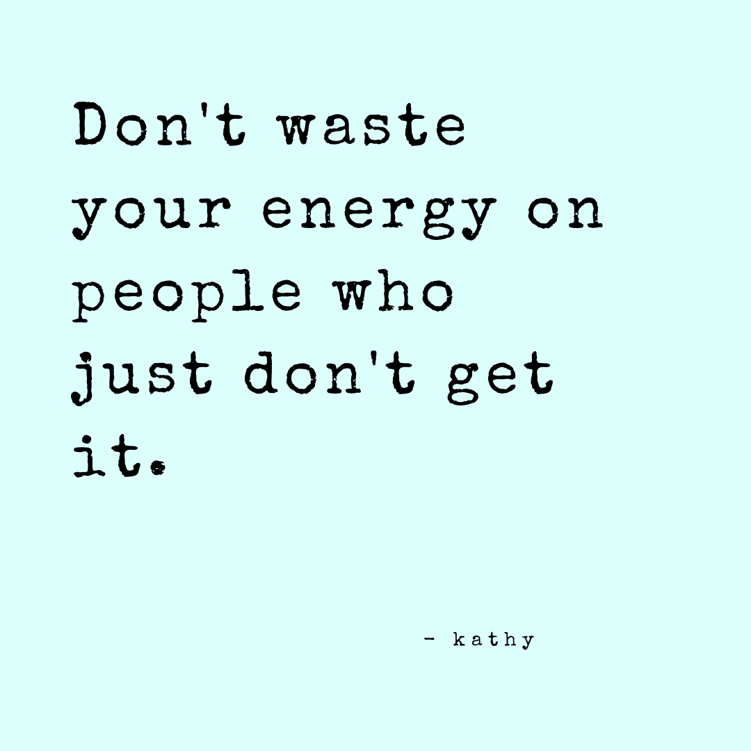 Don't waste your energy on people who just don't get it quote